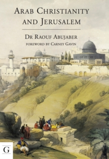 Arab Christianity and Jerusalem : A History of the Arab Christian Presence in the Holy City, Paperback Book