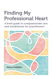 Finding My Professional Heart : A Brief Guide to Compassionate Care and Mindfulness for Practitioners, Paperback Book