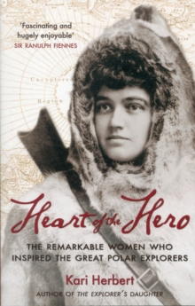 Heart of the Hero : The Remarkable Women Who Inspired the Great Polar Explorers, Paperback Book