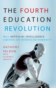 The Fourth Education Revolution : Will Artificial Intelligence liberate or infantilise humanity?, Paperback Book