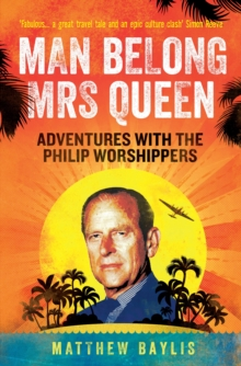 Man Belong Mrs Queen : My South Sea Adventures with the Philip Worshippers, Paperback Book