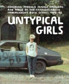 Untypical Girls : Styles and Sounds of the Transatlantic Indie Revolution, Hardback Book