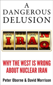 A Dangerous Delusion : Why the West is Wrong About Nuclear Iran, Hardback Book