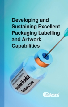 Developing and Sustaining Excellent Packaging Labelling and Artwork Capabilities : Delivering patient safety, increased return and enhancing reputation, Paperback / softback Book