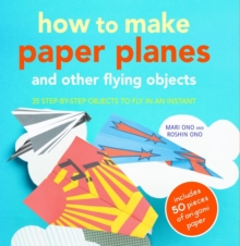 How to Make Paper Planes and Other Flying Objects : 35 Step-by-Step Objects to Fly in an Instant, Paperback Book