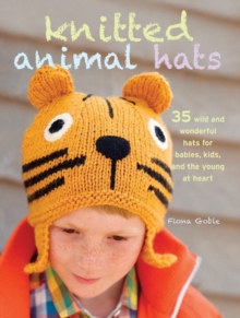Knitted Animal Hats : 35 Wild and Wonderful Hats for Babies, Kids and the Young at Heart, Paperback Book