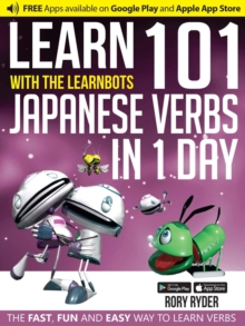 Learn 101 Japanese Verbs in 1 Day with the Learnbots : The Fast, Fun and Easy Way to Learn Verbs, Paperback Book