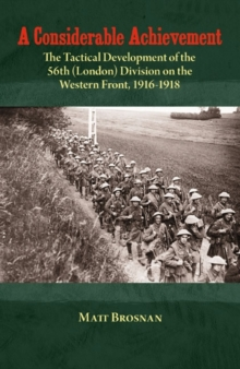 A Considerable Achievement : The Tactical Development of the 56th (London) Division on the Western Front, 1916-1918, Hardback Book