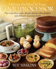 Making the Most of Your Food Processor : How to Produce Soups, Spreads, Purees, Cakes, Pastries and all kinds of Savoury Treats, Paperback Book