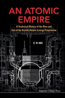 Atomic Empire, An: A Technical History Of The Rise And Fall Of The British Atomic Energy Programme, Hardback Book