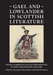 Gael and Lowlander in Scottish Literature : Cross-Currents in Scottish Writing in the Nineteenth Century, Paperback Book