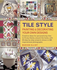 Tile Style Painting & Decorating Your Own Designs : Creative Ideas for Personalizing Tiles to Fit Any Theme, Around the Home, with 30 Step-by-step Projects Shown in 300 Inspirational Photographs, Hardback Book