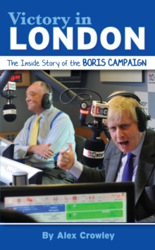 Victory in London : The Inside Story of the Boris Campaign, Hardback Book