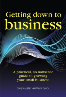 Getting Down to Business : A Practical, No-nonsense Guide to Growing Your Small Business, Paperback Book