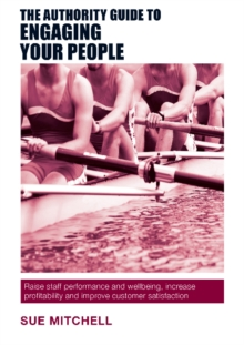 The Authority Guide to Engaging Your People : Raise Staff Performance and Wellbeing, Increase Profitability and Improve Customer Satisfaction, Paperback Book