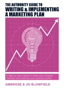 The Authority Guide to Writing & Implementing a Marketing Plan : A step-by-step manual to make you a smarter marketer and maximise your business profits, Paperback Book