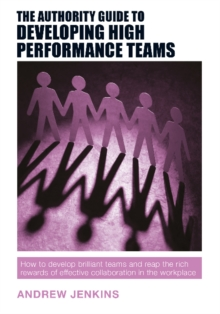 The Authority Guide to Developing High-performance Teams : How to develop brilliant teams and reap the rich rewards of effective collaboration in the workplace, Paperback Book