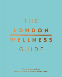 The London Wellness Guide : The Ultimate Guide to Food, Fitness, Mind, Body and Soul, Paperback Book