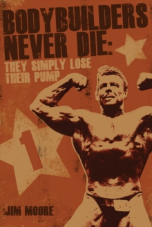 Bodybuilders Never Die : They Simply Lose Their Pump, Paperback Book