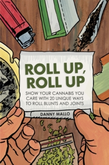 Roll Up, Roll Up : Show your cannabis you care with 20 unique ways to roll blunts and joints, Hardback Book