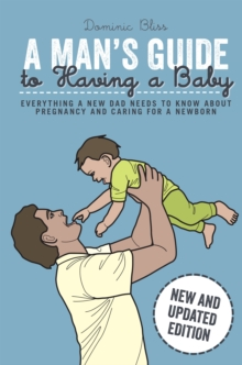 A Man's Guide to Having a Baby : Everything a New Dad Needs to Know About Pregnancy and Caring for a Newborn, Hardback Book