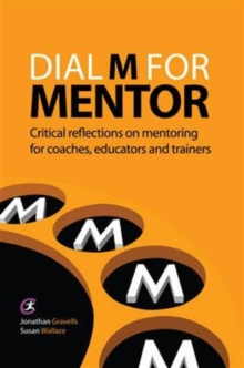 Dial M for Mentor : Critical reflections on mentoring for coaches, educators and trainers, Paperback / softback Book