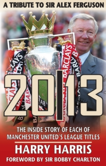 20/13 - A Tribute to Sir Alex Ferguson : The Inside Story of Each of Manchester United's Titles, Paperback Book