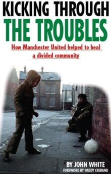 Kicking Through the Troubles : How Manchester United Helped to Heal a Divided Community, Paperback Book