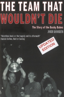The Team That Wouldn't Die : The Story of the Busby Babes, Paperback Book