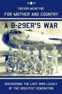 For Mother and Country - A B-29er's War : Discovering the Lost WWII Legacy of the Greatest Generation, Hardback Book