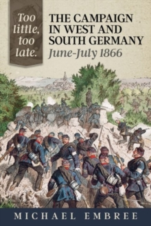 Too Little, Too Late : The Campaign in West and South Germany, June-July 1866, Hardback Book