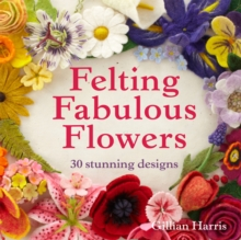 Felting Fabulous Flowers : 30 Stunning Designs, Hardback Book