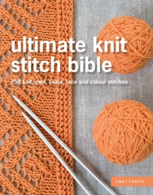 Ultimate Knit Stitch Bible : 750 knit, purl, cable, lace and colour stitches, Hardback Book