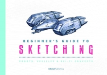 Beginner's Guide to Sketching : Robots, Vehicles & Sci-fi Concepts, Paperback / softback Book