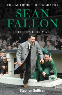 Sean Fallon: Celtic's Iron Man : The Authorised Biography, Hardback Book