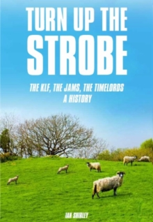Turn Up The Strobe : The KLF, The JAMS, The Timelords - A History, Paperback / softback Book