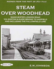 Steam Over Woodhead Scenes From the Past : 29 Part Four : Manchester London Rd Via Gortonb & Guide Bridge to Hadfield & Including the Fallowfield Line, Paperback Book