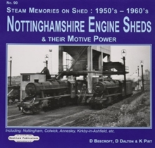 Nottinghamshire Engine Sheds & Their Motive Power : Locomotive Sheds Include.  Nottingham, Colwick Annesley, Kirkby-in-Ashfield, Etc, Paperback / softback Book