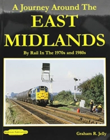 A Journey around the East Midlands : By Rail In The 1970's & 1980's, Paperback / softback Book