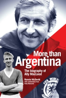 More Than Argentina : The Authorised Biography of Ally Macleod, Hardback Book