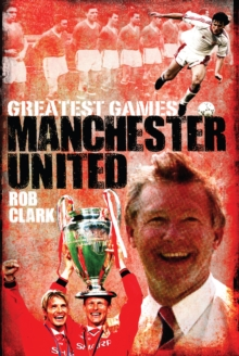 Manchester United Greatest Games : The Red Devils' Fifty Finest Matches, Hardback Book