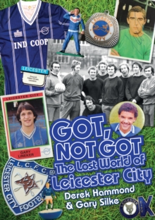 Got, Not Got: Leicester City : The Lost World of Leicester City, Hardback Book