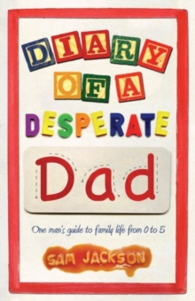 Diary of a Desperate Dad : One Man's Guide to Family Life from 0 to 5, Paperback Book