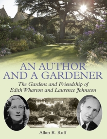 An Author and a Gardener : The Gardens and Friendship of Edith Wharton and Lawrence Johnston, Hardback Book
