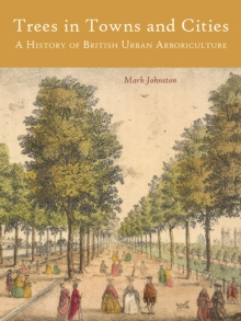 Trees in Towns and Cities : A History of British Urban Arboriculture, EPUB eBook