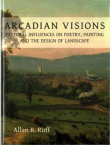 Arcadian Visions : Pastoral Influences on Poetry, Painting and the Design of Landscape, Hardback Book