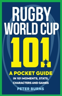 Rugby World Cup 101 : A Pocket Guide in 101 Moments, Stats, Characters and Games, Paperback / softback Book