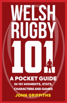 Welsh Rugby 101 : A Pocket Guide in 101 Moments, Stats, Characters and Games, Paperback / softback Book