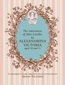 Adventures of Alice Laselles by Alexandrina Victoria Aged 103/4 : A Children's Story Written and Illustrated by Queen Victoria, Hardback Book