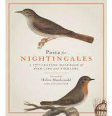 Pasta For Nightingales : A 17th-century handbook of bird-care and folklore, Hardback Book